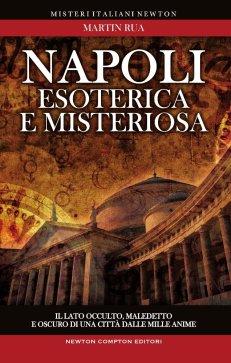 Napoli esoterica e misteriosa. Il lato occulto, maledetto e oscuro della città della sirena di Martin Rua