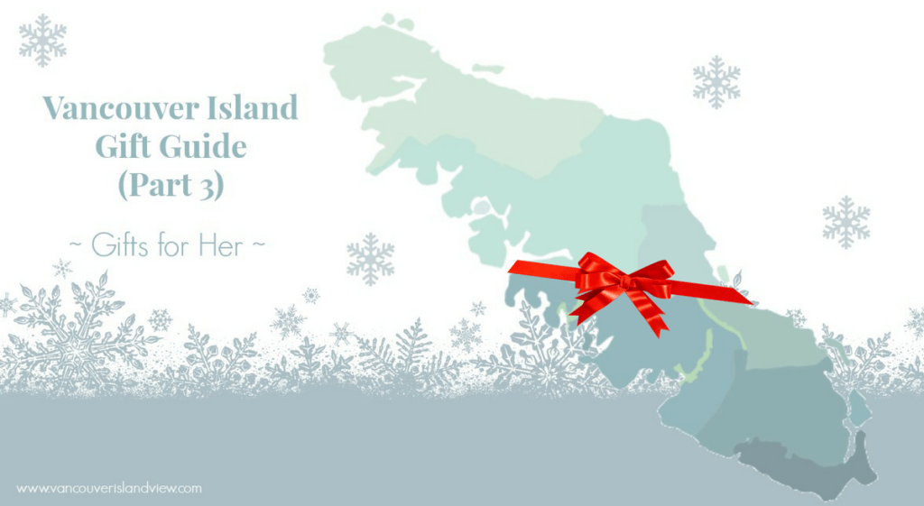 Your Vancouver Island Gift Guide. This installment showcases wonderful local gift ideas for her!