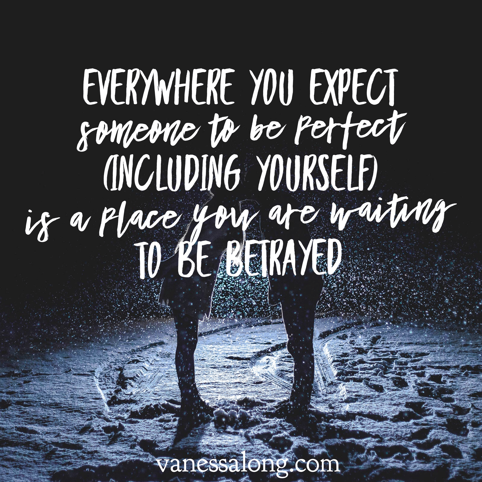 everywhere you expect someone to be perfect - including yourself - is a place you are waiting to be betrayed