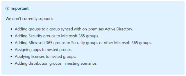 O Important We don't currently support: Adding groups to a group synced with on-premises Active Directory. Adding Security groups to Microsoft 365 groups. Adding Microsoft 365 groups to Security groups or other Microsoft 365 groups. Assigning apps to nested groups. Applying licenses to nested groups. Adding distribution groups in nesting scenarios.