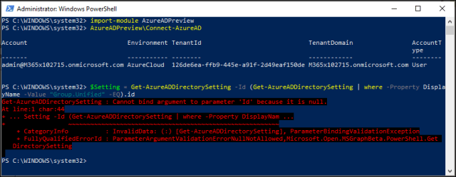 "Administrator: Windows PowerSheII  PS C: import - module AzureADPrevieea  PS C: AzureADPreview\Connect-AzureAD  c count  admin@M365xIß2715.onmicrosoft . com  ps Ssetting =  -Value ""Group.unified""  - EQ).id  Get - rectory-setting  Cannot dint argument to parameter  . Setting -Id (Get rectory-setting -Property  Environment Tenant Id  Azurecloud 126de6ea-ffb9-445e-  Get -Az ureADDi rectorySett i ng  TenantDomain  Account T  ype  a91f-2d49eaf15ßde M365xIø2715.onmicrosoft . com User  Id (Get-AzureADDirectorySetting I where  Displa  - Property  'It' it is null.  + Categorylnfo  + FullyQuaIifiedErrorId  rectory-setting  . In;.'slitüsts: (:) [Get-AzureADDi rectory-setting], PsrsmeterSintingVsIitstionExce;tion  . ,microsoft . D;en . MSC-rs;hSets .C-et"
