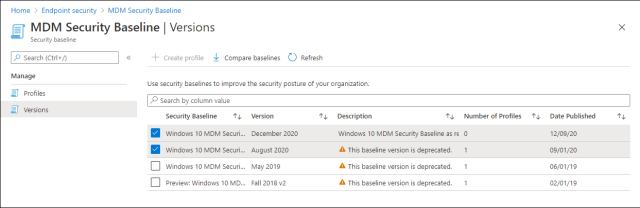 Home > Endpoint security > MDM Security Baseline  MDM Security Baseline I Versions  x  Security baseline  P Search (Ctrl+/)  Manage  Profiles  Versions  Create profile Compare baselines C_) Refresh  use security baselines to improve the security pasture of your organization.  p Search by calumn value  Security Baseline  Windows 10 MOM Securi...  Windows 10 MOM Securi...  Windows 10 MOM Securi...  Preview: Windows 10 MD...  Version  December 2020  August 2020  May 2019  Fall 2018 v2  Description  Windows 10 MOM Security Baseline as ré  A This baseline version is deprecated.  A This baseline version is deprecated.  A This baseline version is deprecated.  Number of Profiles  Date Published  12/09/20  09/01/20  06/01/19  02/01/19
