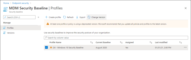 Home > Endpoint security >  MDM Security Baseline I Profiles  x  Security baseline  P Search (Ctrl+/)  Manage  Profiles  Versions  Create profile C_) Refresh Export Change Version  At least one profile or policy is using a deprecated version. Microsoft recommends thatyou update all policies and profiles to the latestversion.  use security baselines to improve the security pasture of your organization.  p Search by calumn value  Profile Name  124 - Windows 1 0 Security Baseline  Current Baseline  August 2020  Assigned  Last modified  01/31/21, 2:00 PM