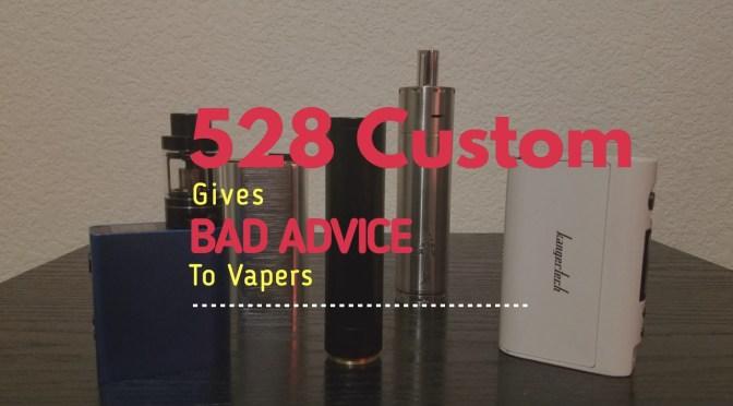 528 Custom Gives Bad Advice to Vapers