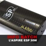 INFO BATCH : L'ASPIRE ESP 30W