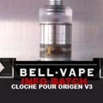 INFO BATCH : CLOCHE POUR ORIGEN V3 (BELL VAPE)