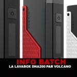 INFO BATCH : Lavabox Dna200 (Volcano)