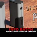 INFO BATCH : Box Decimus (Praxis Vapors)