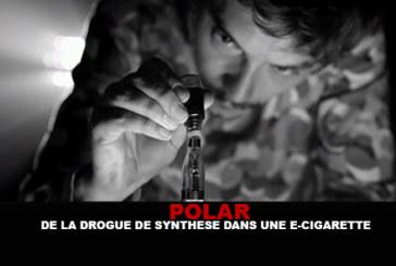 POLAR : De la drogue de synthèse dans une e-cigarette…