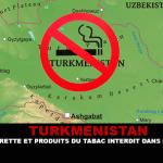 TURKMENISTAN : Cigarette et produits du tabac interdit dans le pays !