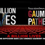 A BILLION LIVES: A broadcast in Gaumont Pathe cinemas.