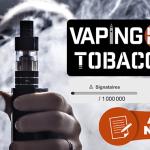 VAPING IS NOT TOBACCO : 1 million de signatures pour exclure la vape des produits du tabac !