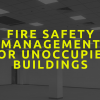 Fire Safety Management for Unoccupied Buildings