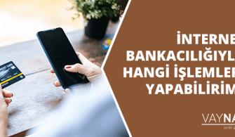 İnternet Bankacılığı İle Hangi İşlemleri Yapabilirim?