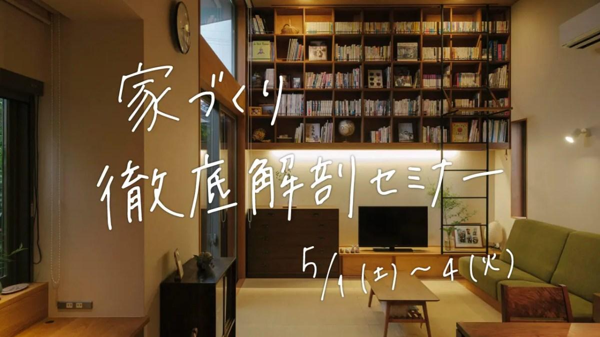 5/1(土)〜4(火)〈無料〉家づくり徹底解剖セミナー