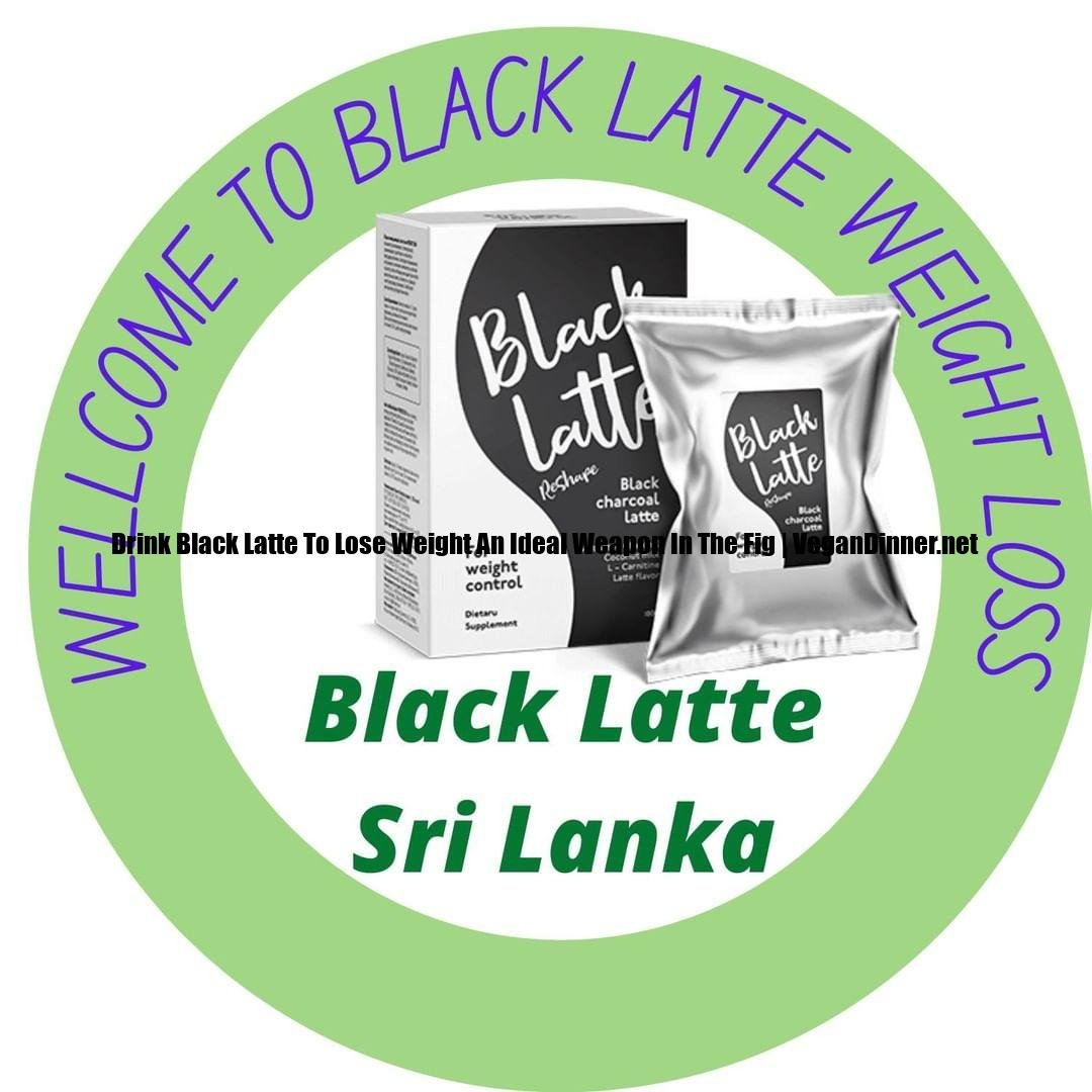 drink black latte to lose weight an ideal weapon in the fig display image cf