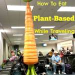 How to Eat Plant-Based while Traveling: Think Outside the Box!
