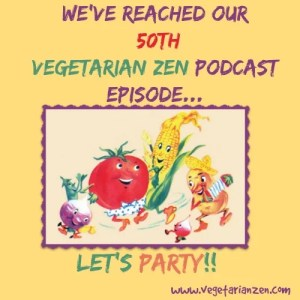 Vegetarian Zen Podcast 50th Episode www.vegetarianzen.com