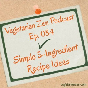 VZ084 - Simple 5-Ingredient Recipe Ideas http://www.vegetarianzen.com