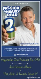 Vegetarian Zen Podcast Episode 090 - Joe Cross Is Back in Fat, Sick, & Nearly Dead 2 http://www.vegetarianzen.com