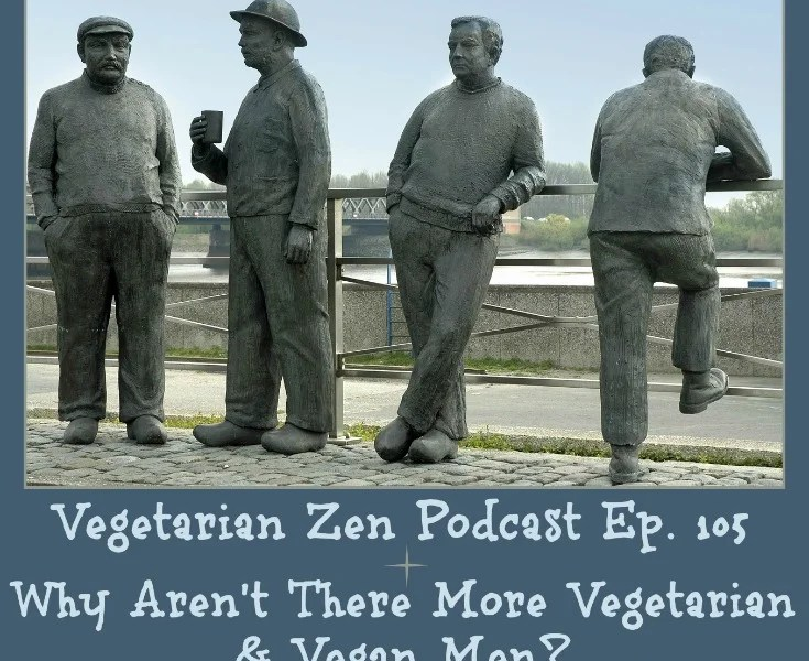 Vegetarian Podcast episode 105 - Why aren't there more vegetarian and vegan men http://www.vegetarianzen.com