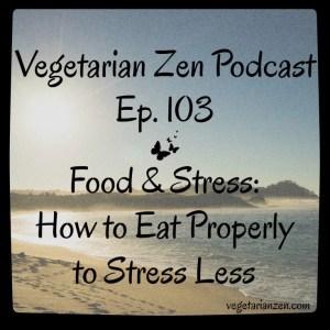 VZ103 - Food & Stress - How to Eat Properly to Stress Less https://www.vegetarianzen.com