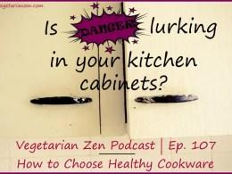 Vegetarian Zen podcast episode 107 - how to choose Healthy Cookware https://www.vegetarianzen.com