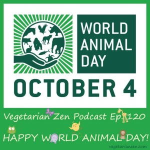 Vegetarian zen podcast episode 120 - happy World Animal Day http://www.vegetarianzen.com