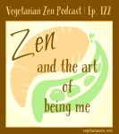 Vegetarian zen podcast episode 122 - Zen and the art of being me https://www.vegetarianzen.com