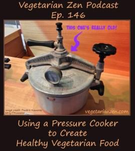 vegetarian zen podcast episode 146 - Using a Pressure Cooker to Create Healthy Vegetarian Food https://www.vegetarianzen.com
