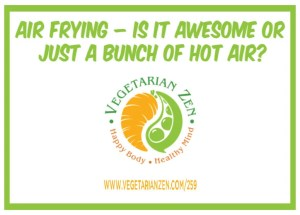 vegetarian zen podcast episode 259 - Air Frying – Is It Awesome or Just a Bunch of Hot Air?