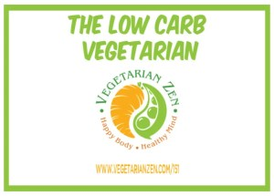 Vegetarian Zen Podcast episode 151 - The Low Carb Vegetarian