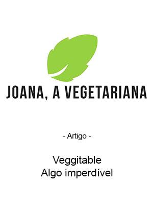 Joana A Vegetariana - Artigo - Veggitable - Algo imperdível