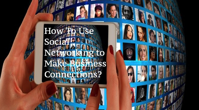 How To Use Social Networking to Make Business Connections?