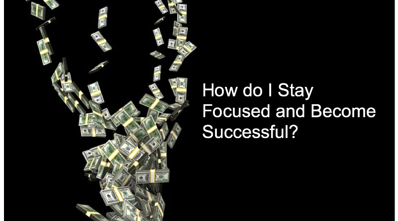 How do I Stay Focused and Become Successful?