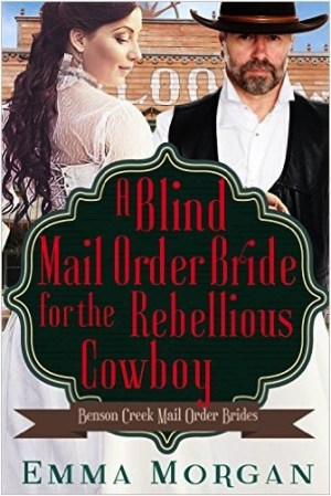 Blind Mail Order Bride For The Rebellious Cowboy By Emma Morgan