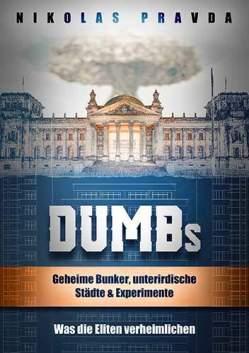 Nikolas Pravda - DUMBs: Geheime Bunker, unterirdische Städte und Experimente: Was die Eliten verheimlichen