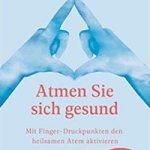 Atmen Sie sich gesund: Mit Fingerdruckpunkten den heilsamen Atem aktivieren - Schnelle Hilfe im Alltag - Entspannung durch den Erfahrbaren Atem nach Ilse Middendorf