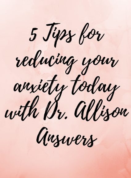 5 Tips for Reducing Your Anxiety Today with Dr. Allison Answers