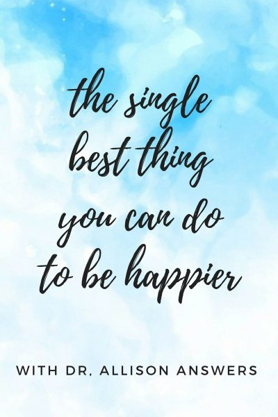 The Single Best Thing You Can Do To Be Happier with Dr. Allison Answers