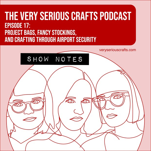 The Very Serious Crafts Podcast, Season 1: Episode 17 – Show Notes
