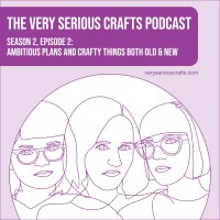 The Very Serious Crafts Podcast, Season 2: Episode 2 – Ambitious Plans and Crafty Things Both Old and New