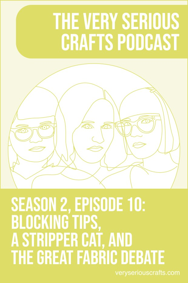 The Very Serious Crafts Podcast, Season 2: Episode 10 – Blocking Tips, a Stripper Cat, and the Great Fabric Debate