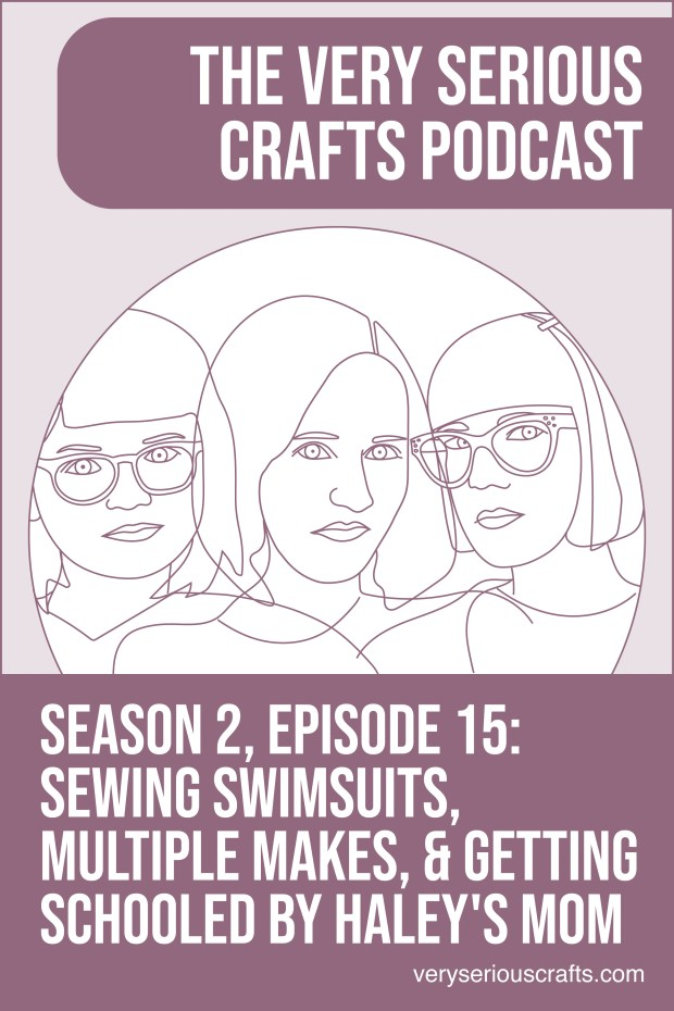 The Very Serious Crafts Podcast, Season 2: Episode 15 – Sewing Swimsuits, Multiple Makes, and Getting Schooled by Haley's Mom