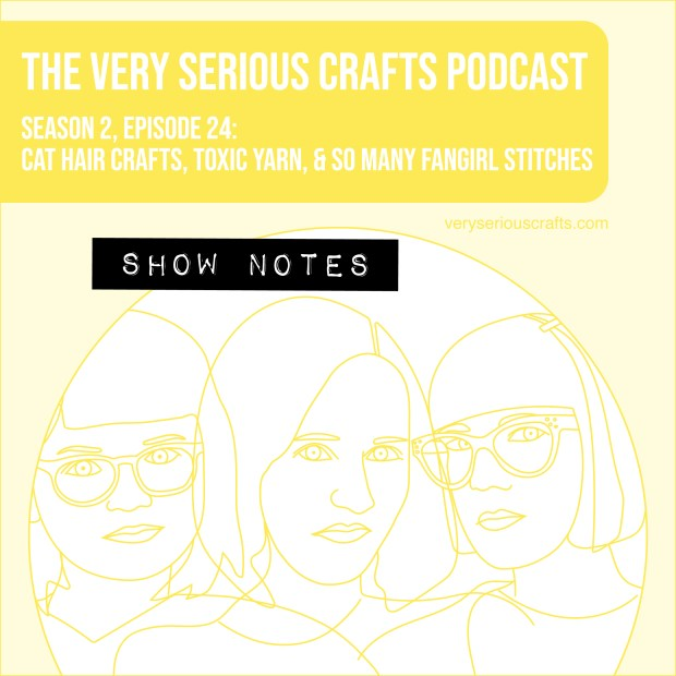 The Very Serious Crafts Podcast, Season 2: Episode 24 – Show Notes: Cat Hair Crafts, Toxic Yarn, and So Many Fangirl Stitches