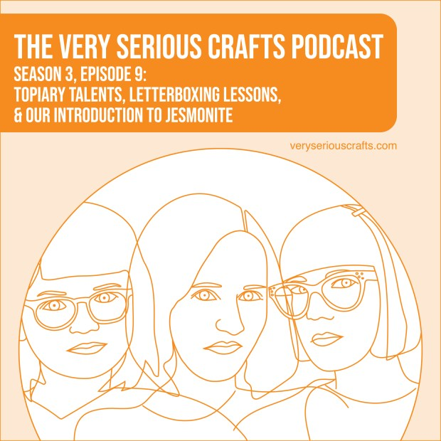 The Very Serious Crafts Podcast, Season 3: Episode 09 – Topiary Talents, Letterboxing Lessons, and Our Introduction to Jesmonite