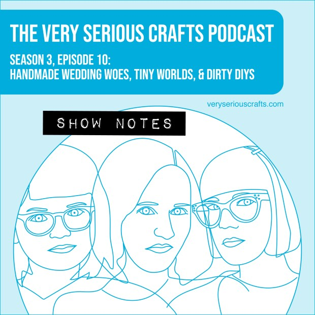 The Very Serious Crafts Podcast, Season 3: Episode 10 – Handmade Wedding Woes, Tiny Worlds, and Dirty DIYs