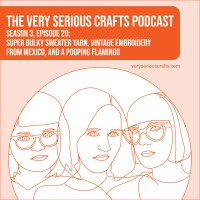 The Very Serious Crafts Podcast, Season 3: Episode 20 – Super Bulky Sweater Yarn, Vintage Embroidery from Mexico, and a Pooping Flamingo