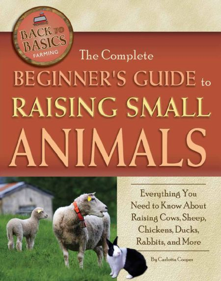 The Complete Beginners Guide To Raising Small Animals Everything You Need To Know About Raising Cows Sheep Chickens Ducks Rabbits And More