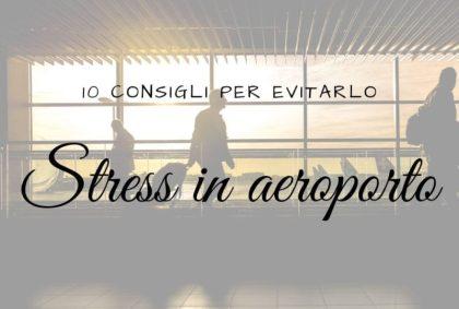 Stress in Aeroporto: 10 consigli per evitarlo